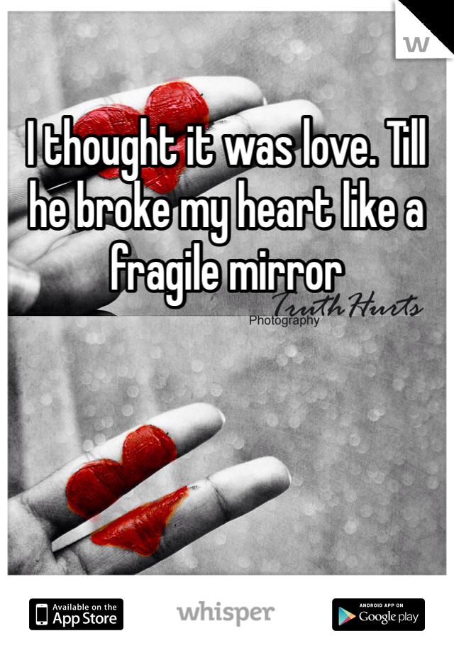 I thought it was love. Till he broke my heart like a fragile mirror