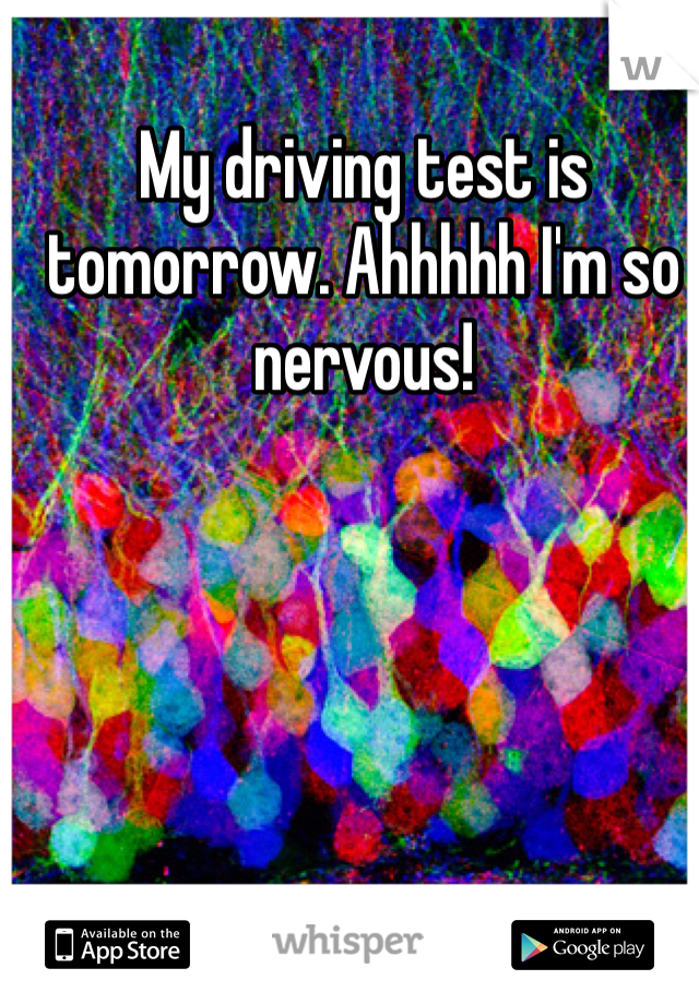 My driving test is tomorrow. Ahhhhh I'm so nervous!