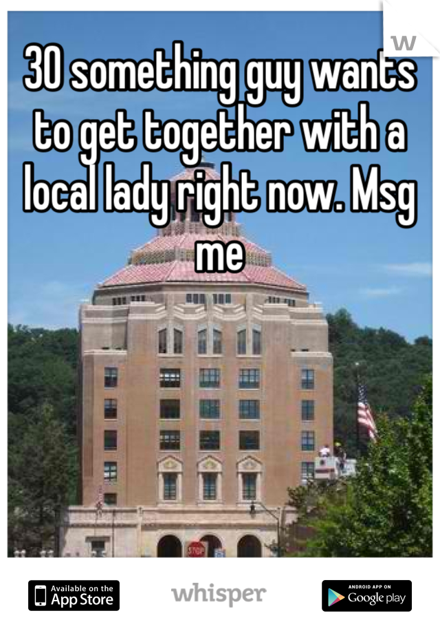 30 something guy wants to get together with a local lady right now. Msg me