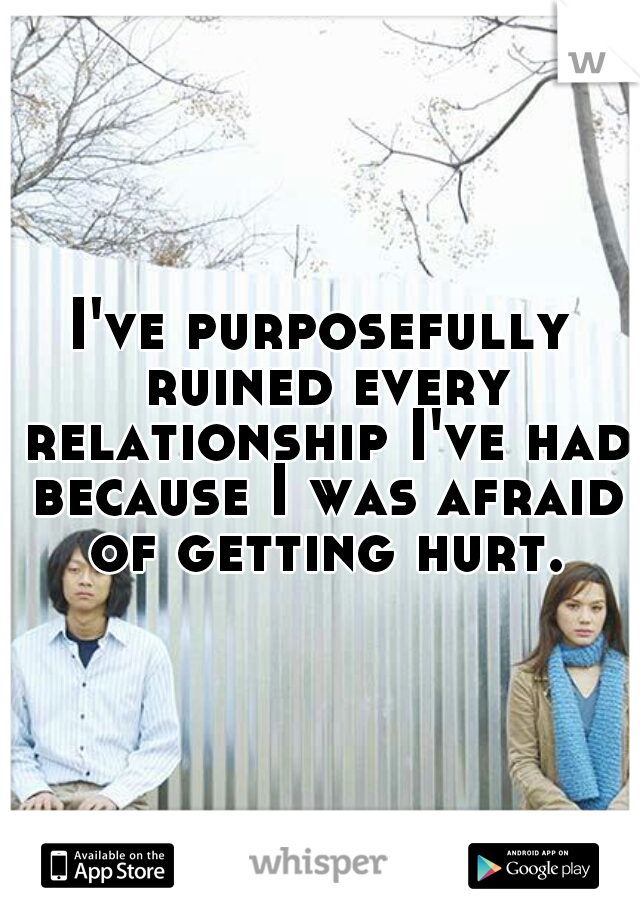 I've purposefully ruined every relationship I've had because I was afraid of getting hurt.