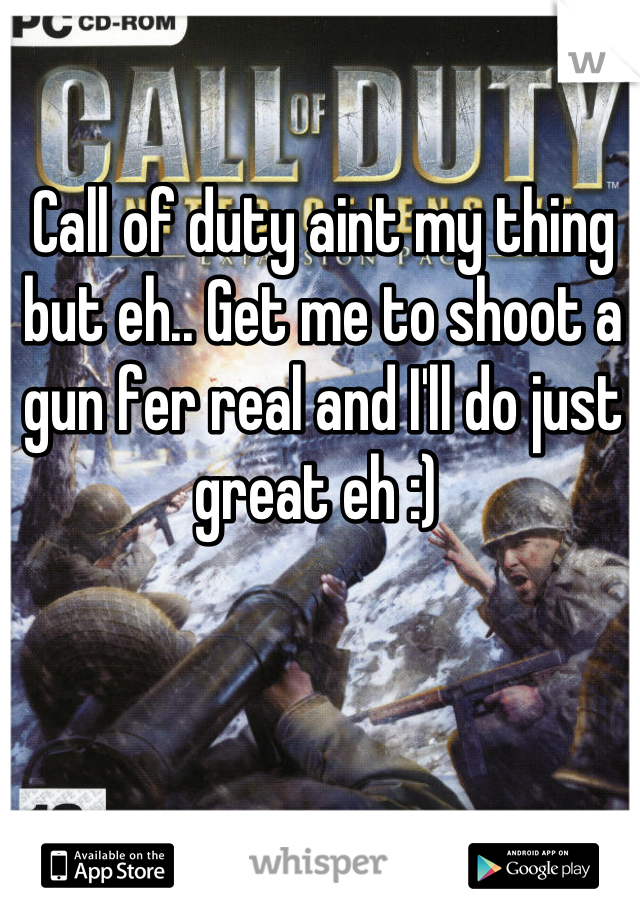 Call of duty aint my thing but eh.. Get me to shoot a gun fer real and I'll do just great eh :)