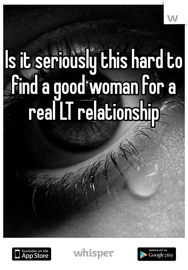 Is it seriously this hard to find a good woman for a real LT relationship