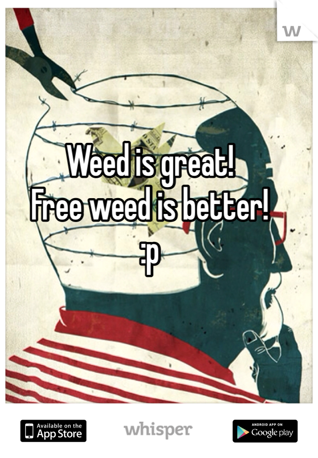 Weed is great! Free weed is better! :p