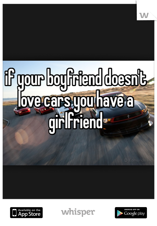 if your boyfriend doesn't love cars you have a girlfriend