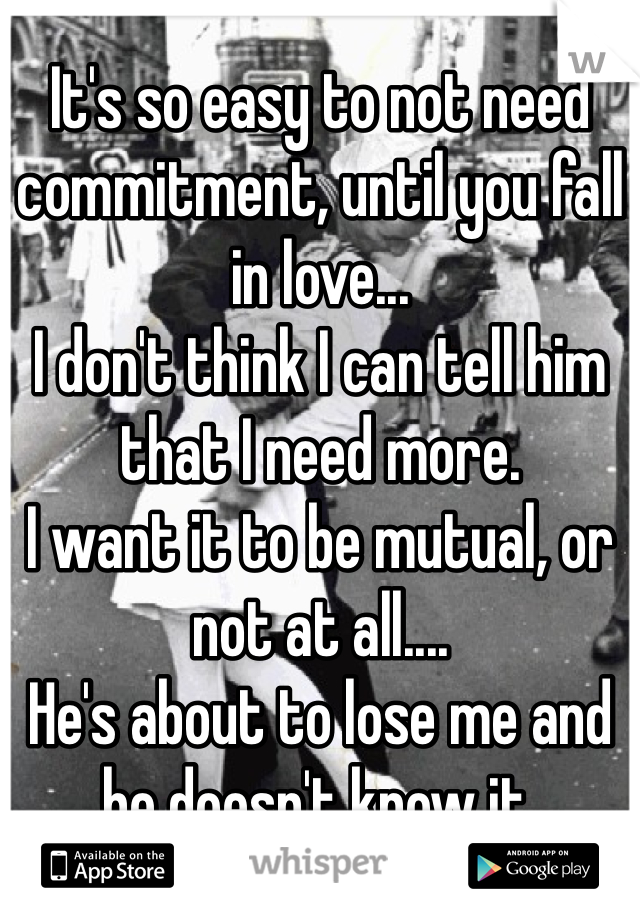 It's so easy to not need commitment, until you fall in love... I don't think I can tell him that I need more. I want it to be mutual, or not at all.... He's about to lose me and he doesn't know it.