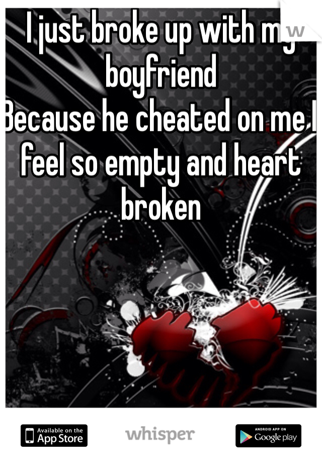 I just broke up with my boyfriend  Because he cheated on me I feel so empty and heart broken