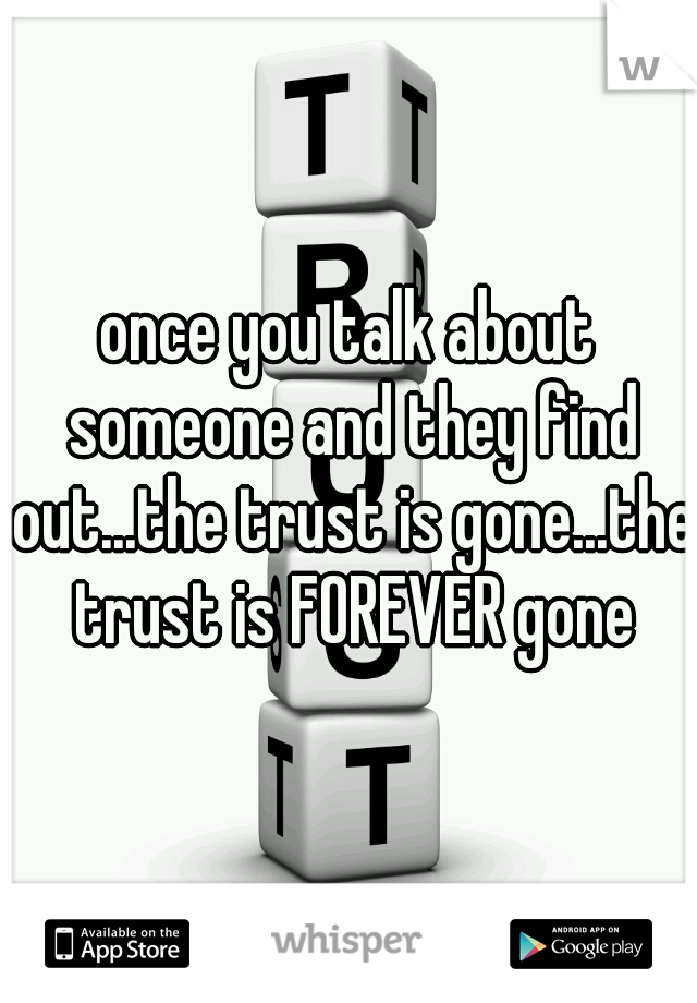 once you talk about someone and they find out...the trust is gone...the trust is FOREVER gone