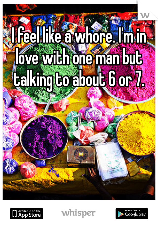 I feel like a whore. I'm in love with one man but talking to about 6 or 7.