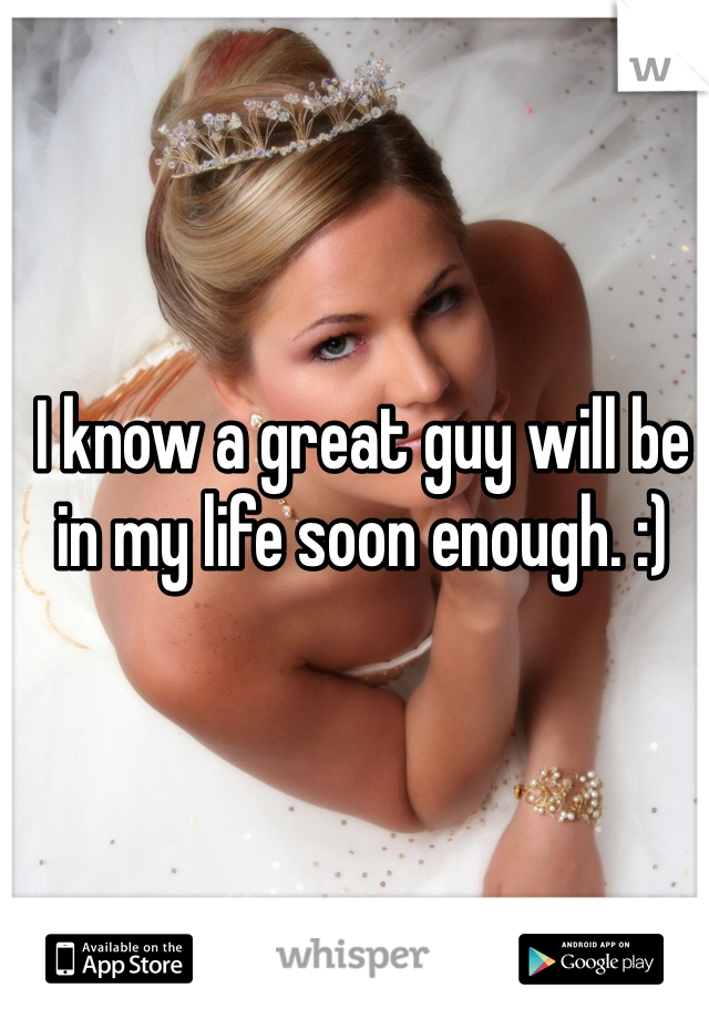 I know a great guy will be in my life soon enough. :)