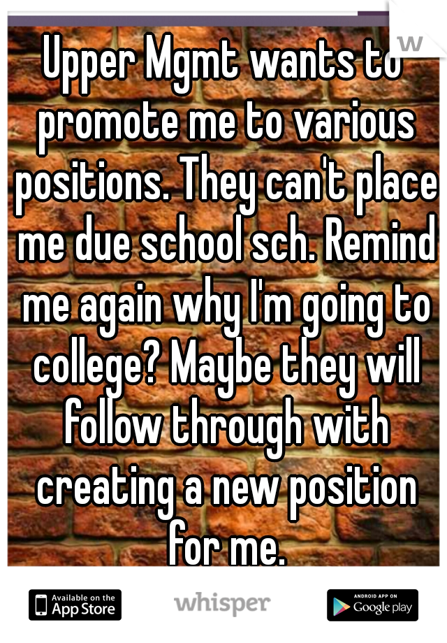 Upper Mgmt wants to promote me to various positions. They can't place me due school sch. Remind me again why I'm going to college? Maybe they will follow through with creating a new position for me.