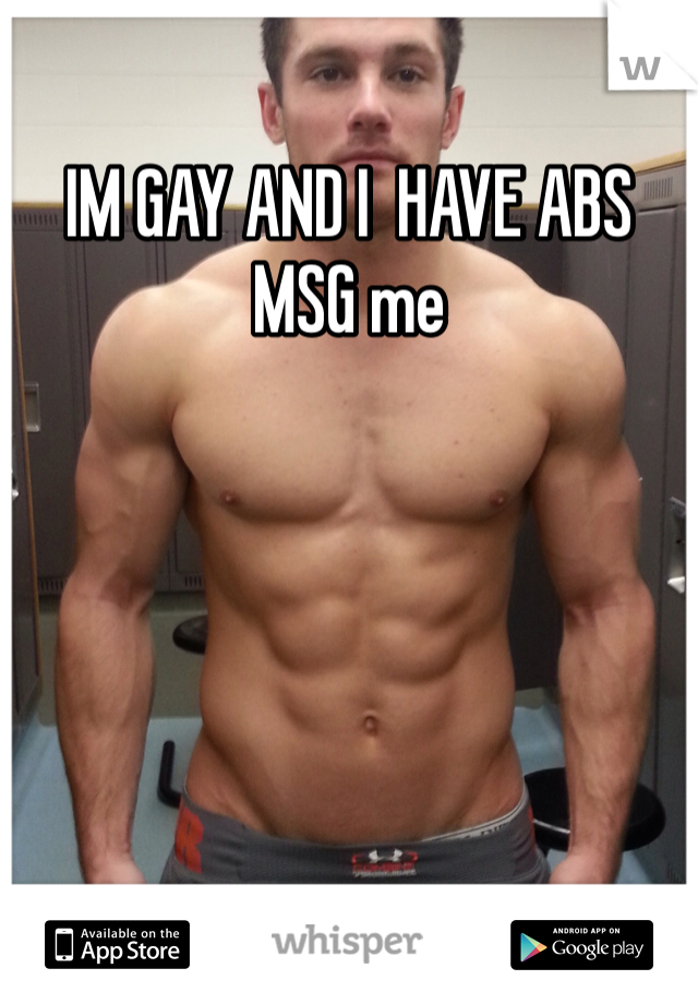 IM GAY AND I  HAVE ABS MSG me