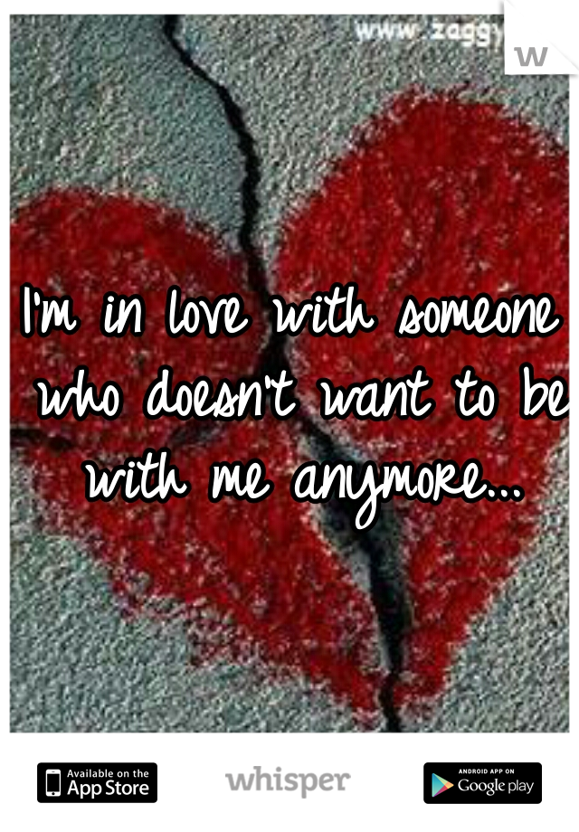 I'm in love with someone who doesn't want to be with me anymore...