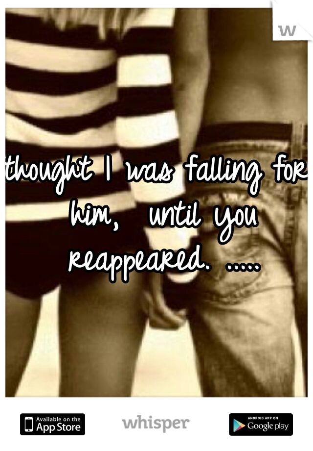 thought I was falling for him,  until you reappeared. .....
