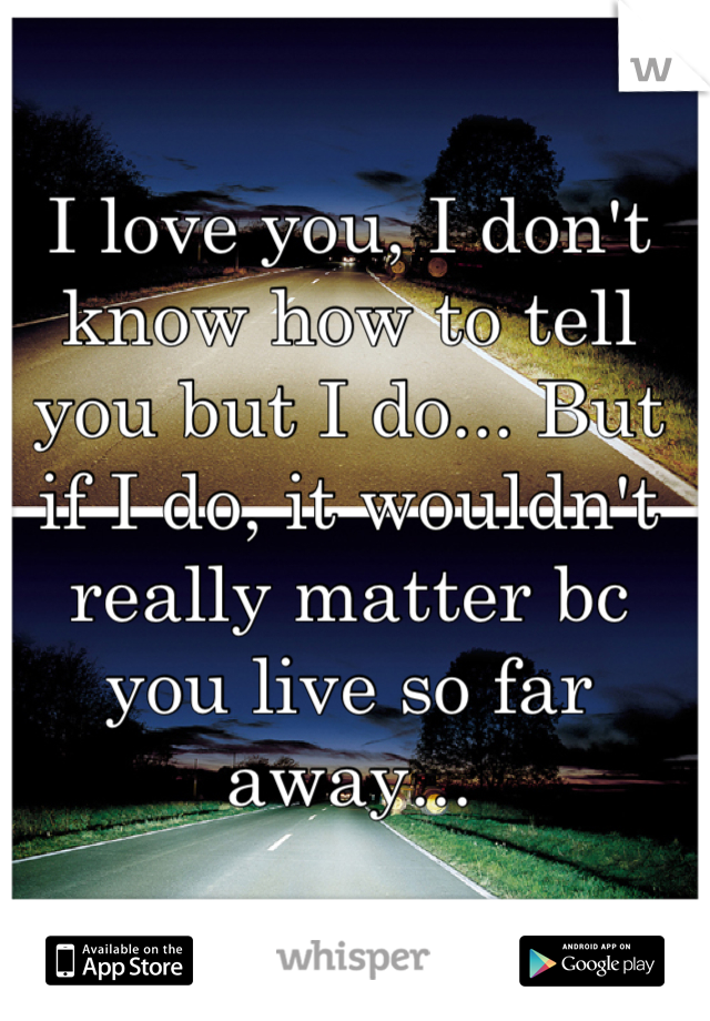 I love you, I don't know how to tell you but I do... But if I do, it wouldn't really matter bc you live so far away...
