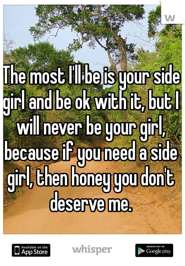 The most I'll be is your side girl and be ok with it, but I will never be your girl, because if you need a side girl, then honey you don't deserve me.