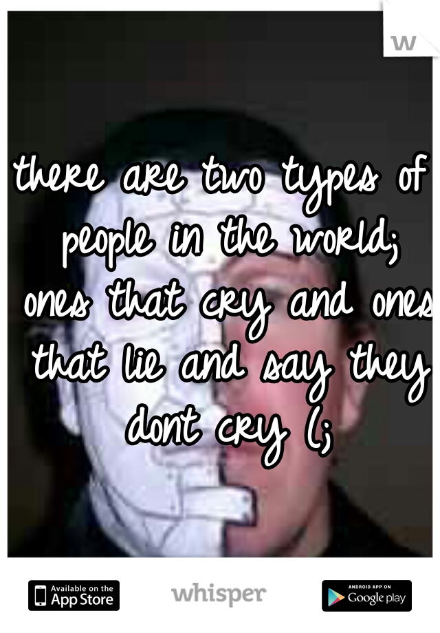 there are two types of people in the world; ones that cry and ones that lie and say they dont cry (;