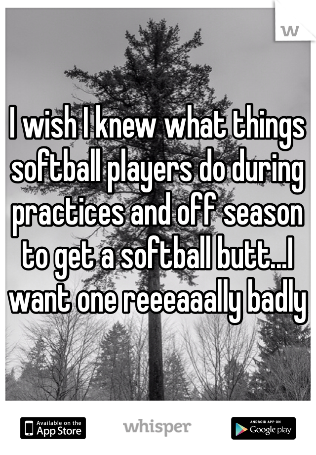 I wish I knew what things softball players do during practices and off season to get a softball butt...I want one reeeaaally badly