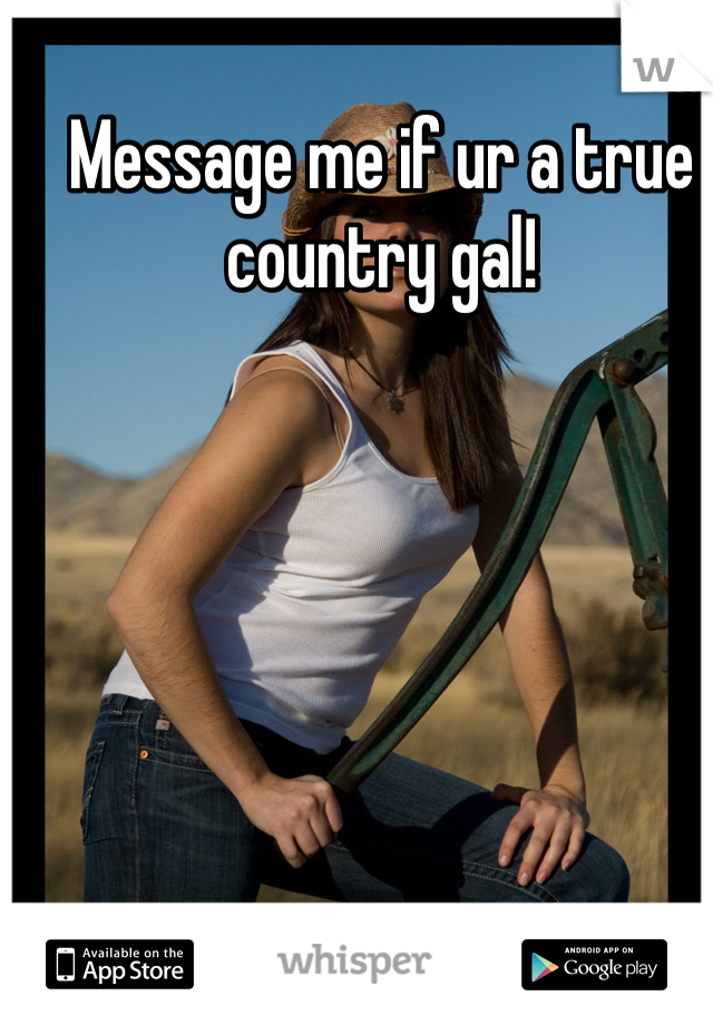 Message me if ur a true country gal!