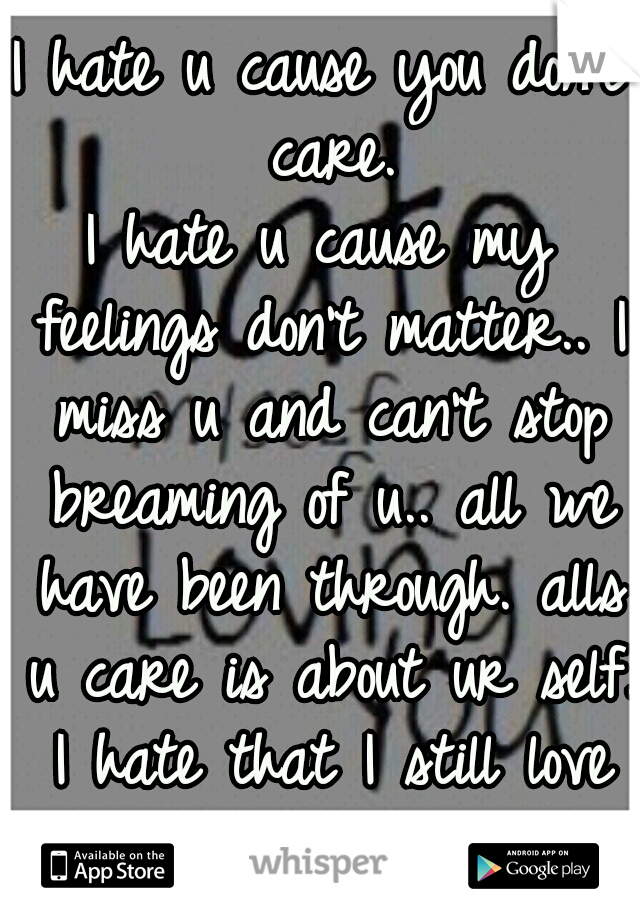 I hate u cause you don't care. I hate u cause my feelings don't matter.. I miss u and can't stop breaming of u.. all we have been through. alls u care is about ur self. I hate that I still love you.:(