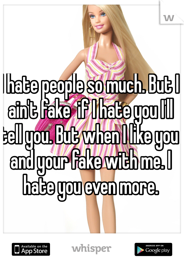 I hate people so much. But I ain't fake  if I hate you I'll tell you. But when I like you and your fake with me. I hate you even more.