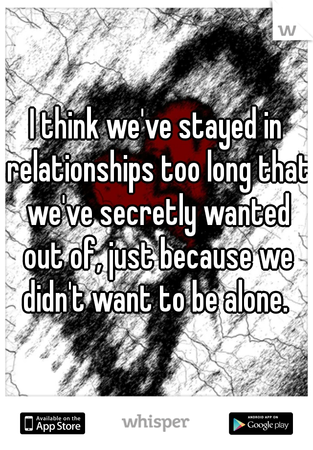 I think we've stayed in relationships too long that we've secretly wanted out of, just because we didn't want to be alone.