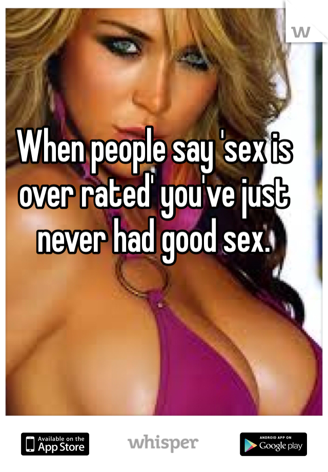 When people say 'sex is over rated' you've just never had good sex.