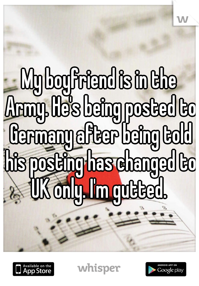 My boyfriend is in the Army. He's being posted to Germany after being told his posting has changed to UK only. I'm gutted.