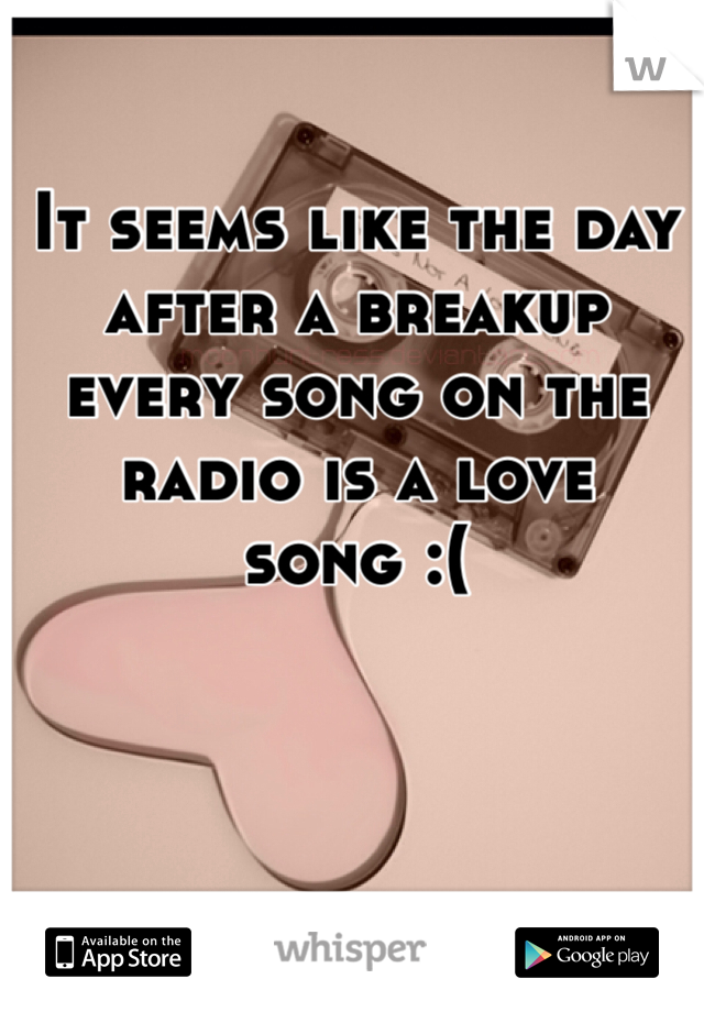 It seems like the day after a breakup every song on the radio is a love song :(
