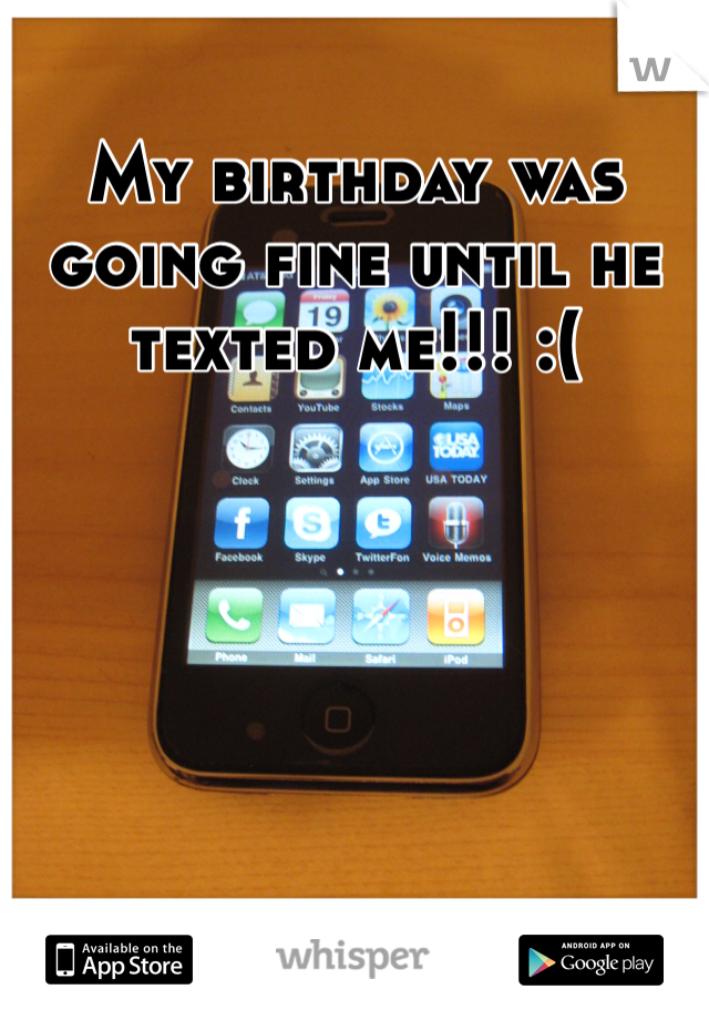 My birthday was going fine until he texted me!!! :(