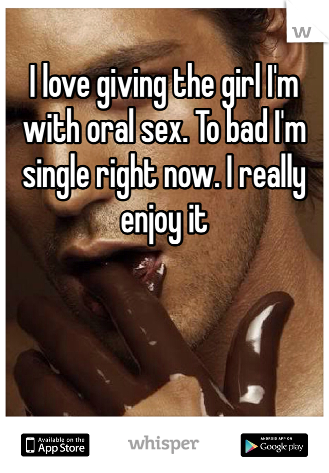 I love giving the girl I'm with oral sex. To bad I'm single right now. I really enjoy it