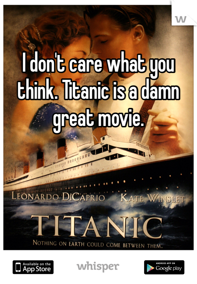 I don't care what you think. Titanic is a damn great movie.