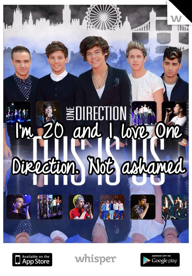 I'm 20 and I love One Direction. Not ashamed