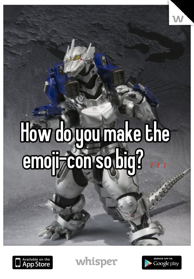 How do you make the emoji-con so big? ❓❓❓