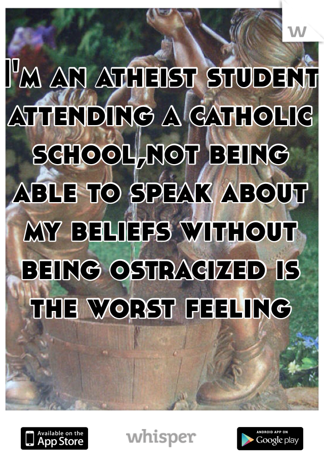I'm an atheist student attending a catholic school,not being able to speak about my beliefs without being ostracized is the worst feeling