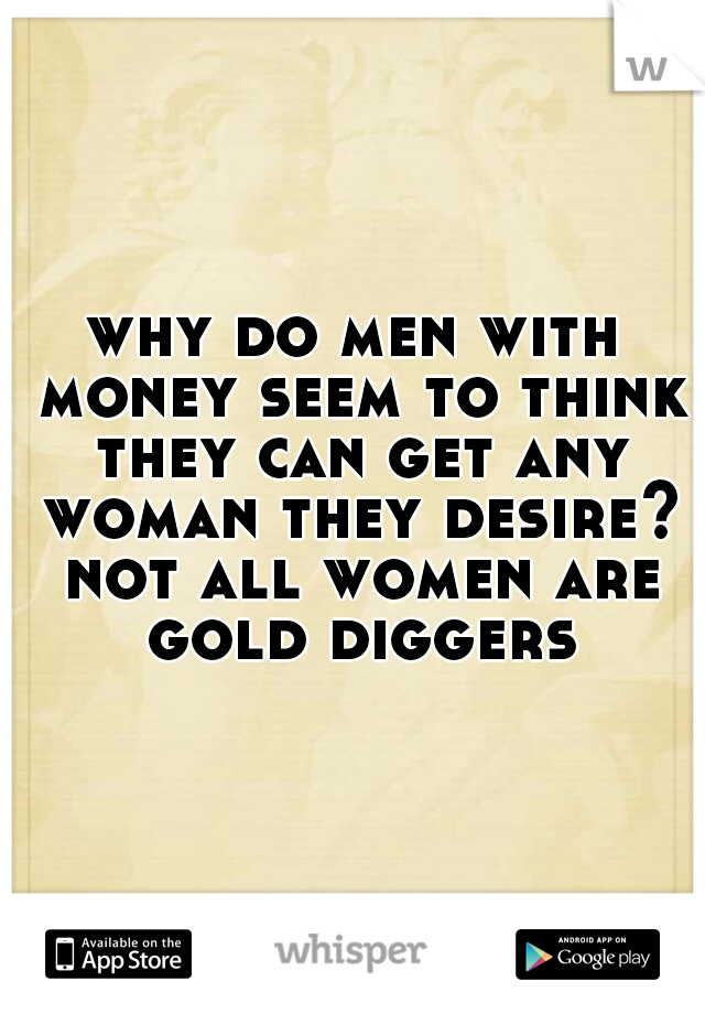 why do men with money seem to think they can get any woman they desire? not all women are gold diggers