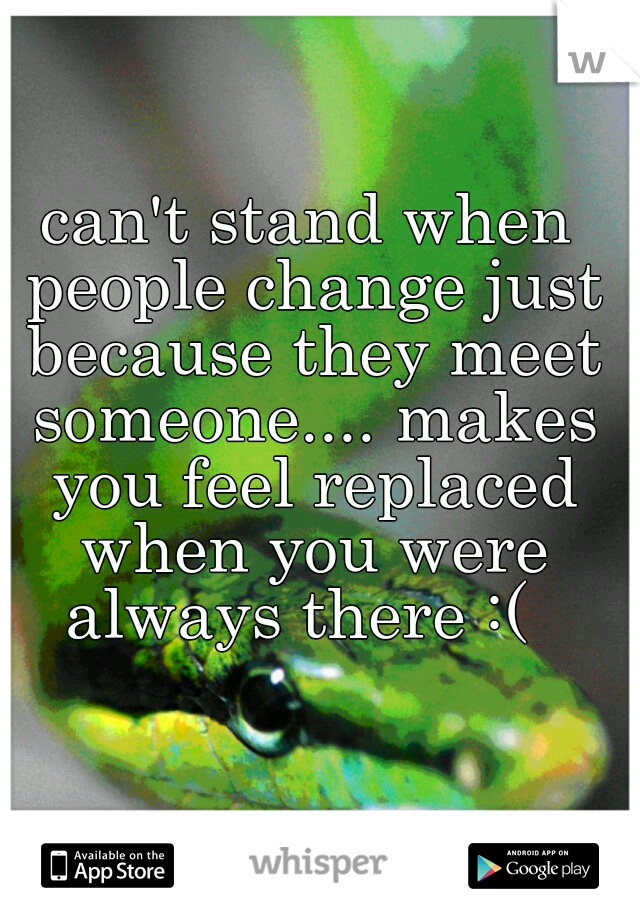 can't stand when people change just because they meet someone.... makes you feel replaced when you were always there :(
