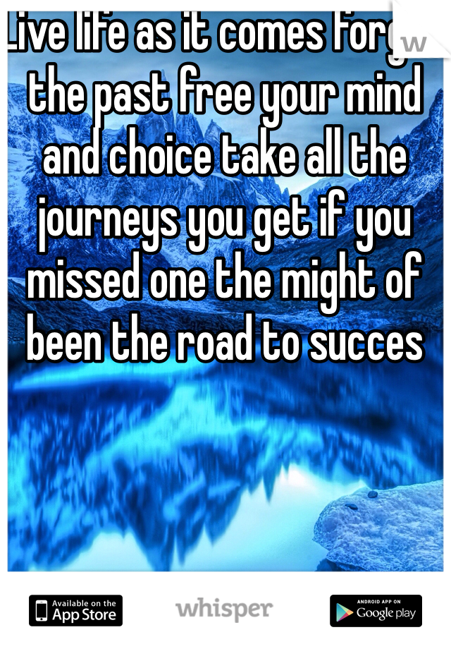 Live life as it comes forget the past free your mind and choice take all the journeys you get if you missed one the might of been the road to succes
