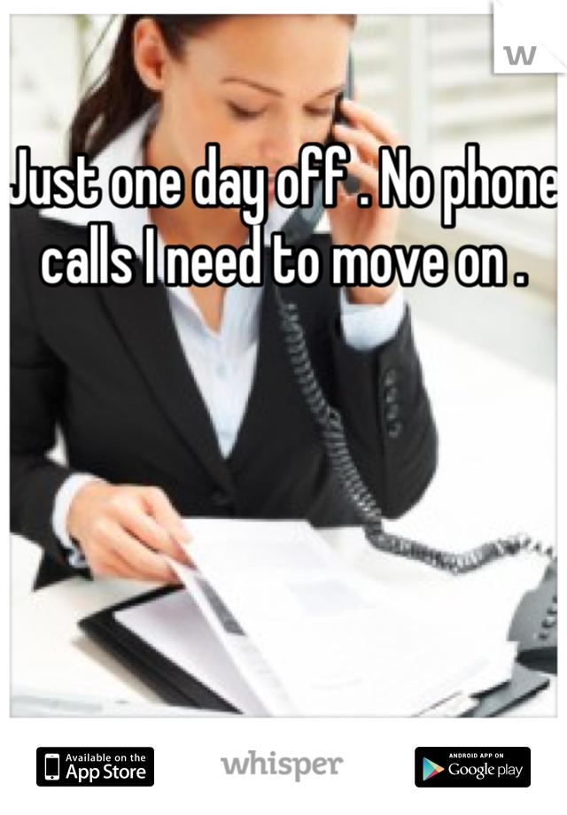 Just one day off . No phone calls I need to move on .