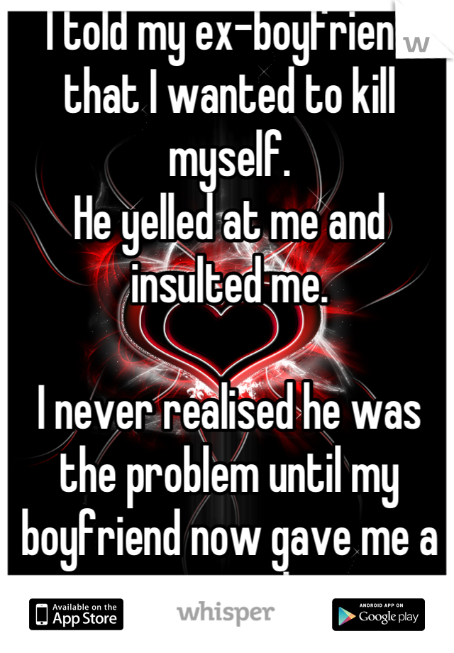 I told my ex-boyfriend that I wanted to kill myself. He yelled at me and insulted me.  I never realised he was the problem until my boyfriend now gave me a reason to live.