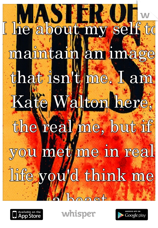 I lie about my self to maintain an image that isn't me. I am Kate Walton here, the real me, but if you met me in real life you'd think me a beast.