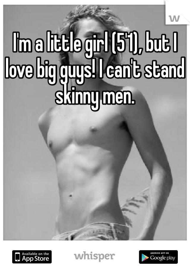 I'm a little girl (5'1), but I love big guys! I can't stand skinny men.