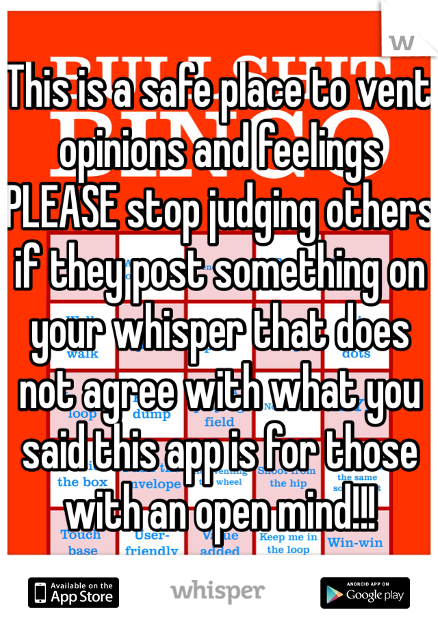 This is a safe place to vent opinions and feelings PLEASE stop judging others if they post something on your whisper that does not agree with what you said this app is for those with an open mind!!!