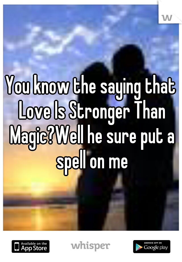You know the saying that Love Is Stronger Than Magic?Well he sure put a spell on me