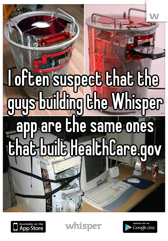I often suspect that the guys building the Whisper app are the same ones that built HealthCare.gov