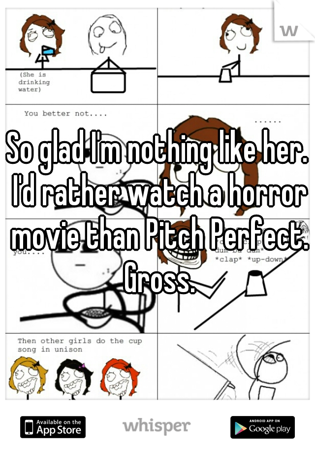 So glad I'm nothing like her. I'd rather watch a horror movie than Pitch Perfect. Gross.