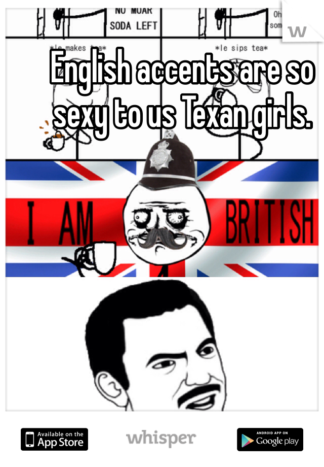 English accents are so sexy to us Texan girls.