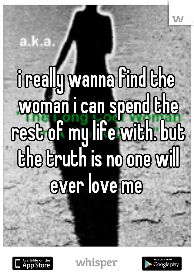 i really wanna find the woman i can spend the rest of my life with. but the truth is no one will ever love me