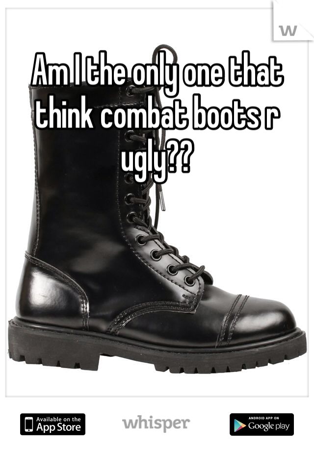 Am I the only one that think combat boots r ugly??
