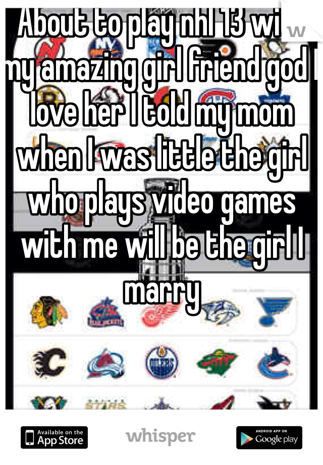 About to play nhl 13 with my amazing girl friend god I love her I told my mom when I was little the girl who plays video games with me will be the girl I marry