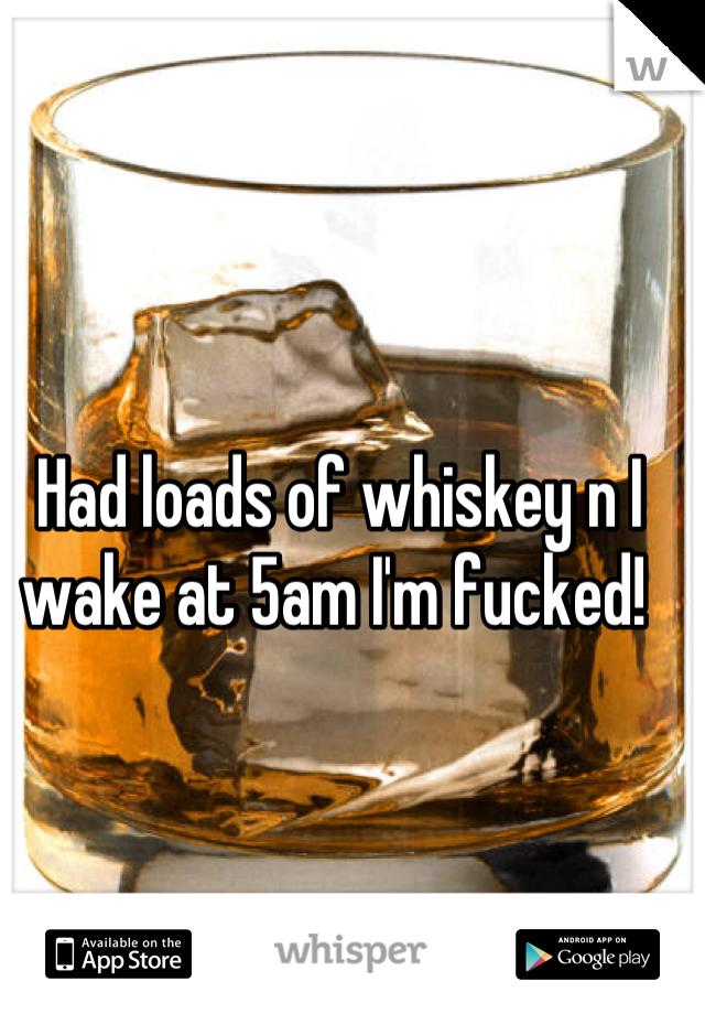 Had loads of whiskey n I wake at 5am I'm fucked!